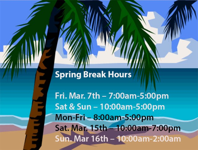 Spring Break Hours  Fri. Mar. 7th – 7:00am-5:00pm Sat & sun – 10:00am-5:00pm Mon-Fri – 8:00am-5:00pm Sat. Mar. 15th – 10:00am-7:00pm Sun. Mar 16th – 10:00am-2:00am