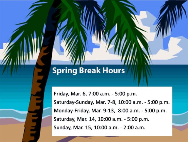 Spring Break Hours of Operation: Friday, 3 / 6, 7:00 a.m. - 5:00 p.m.; Saturday - Sunday, 3 / 7 - 8, 10:00 a.m. - 5:00 p.m.; Monday - Friday, 3 / 9 - 13, 8:00 a.m. - 5:00 p.m.; Saturday, 3 / 14,	10:00 a.m. - 5:00 p.m.; Sunday, 3 / 15, 10:00 a.m. - 2 a.m.